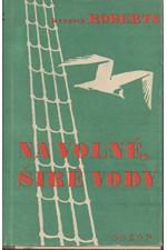 Roberts: Na volné, širé vody : Kronika Arundelu (provincie Maine), jímacích lodí a kruhového vězení v Dartmooru, 1947
