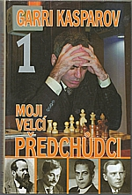 Kasparov: Moji velcí předchůdci. 1, Od Steinitze po Aljechina, 2008
