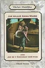 Matějka: Jak miluje Anna Marie, aneb, Jak se v Čechách vaří pivo, 2007